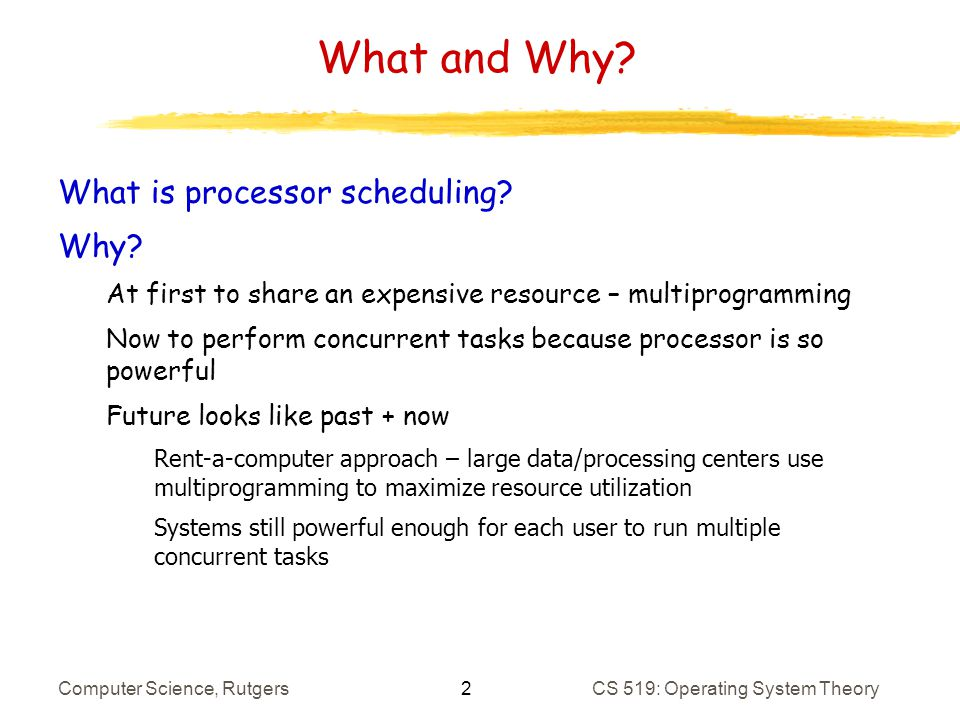 33 Computer Science, RutgersCS 519: Operating System Theory BVT Scheduling: Details Can only switch every C time units to prevent thrashing Threads can accumulate virtual time at different rates Allow for weighted fair sharing of CPU To make sure that latency-sensitive threads are scheduled right away, give these threads high warp values Have limits on how much and how long can warp to prevent abuse