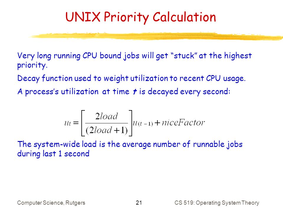 21 Computer Science, RutgersCS 519: Operating System Theory UNIX Priority Calculation Very long running CPU bound jobs will get stuck at the highest priority.
