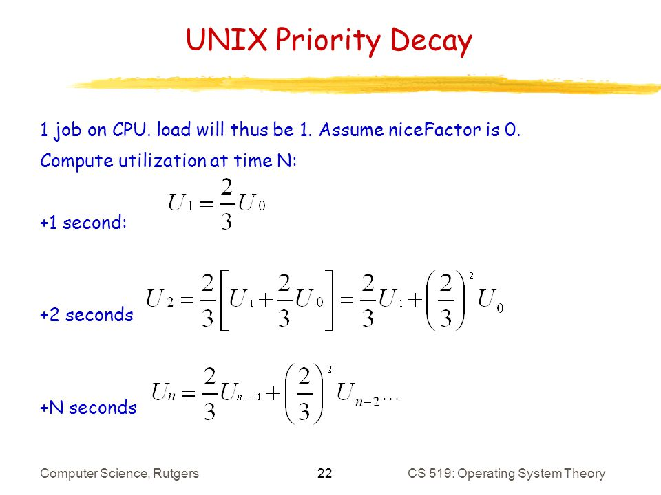 22 Computer Science, RutgersCS 519: Operating System Theory UNIX Priority Decay 1 job on CPU.
