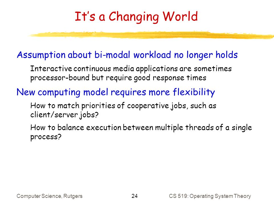 24 Computer Science, RutgersCS 519: Operating System Theory Its a Changing World Assumption about bi-modal workload no longer holds Interactive continuous media applications are sometimes processor-bound but require good response times New computing model requires more flexibility How to match priorities of cooperative jobs, such as client/server jobs.
