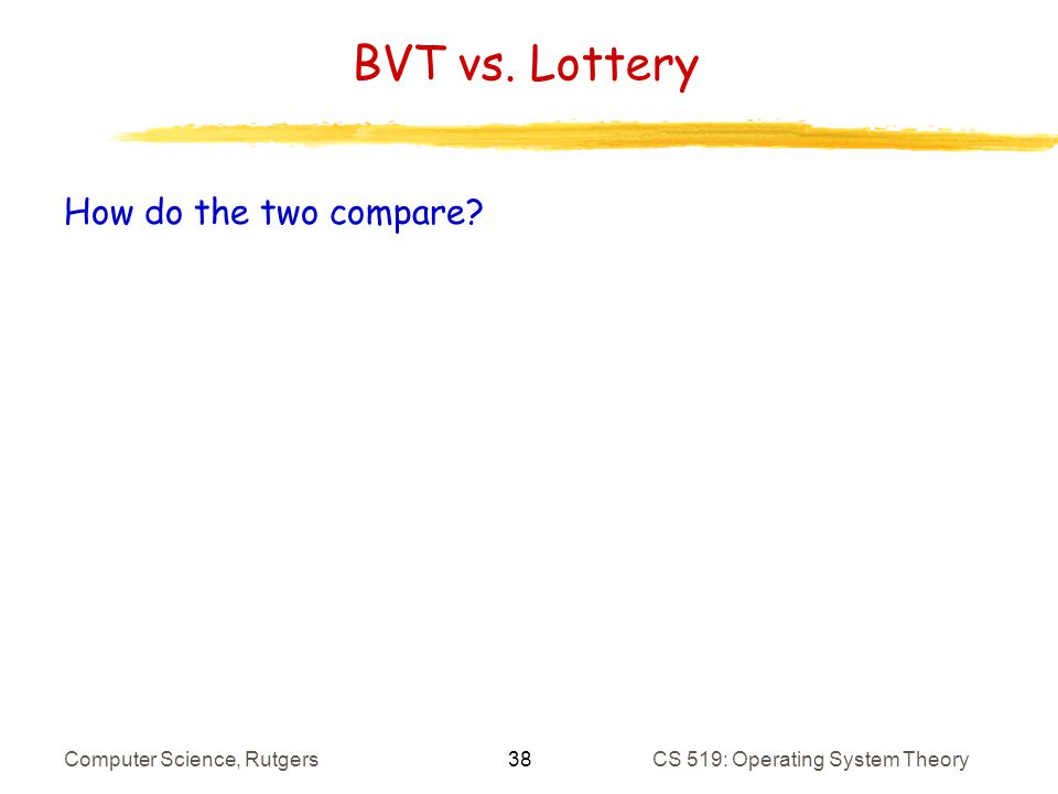 38 Computer Science, RutgersCS 519: Operating System Theory BVT vs. Lottery How do the two compare