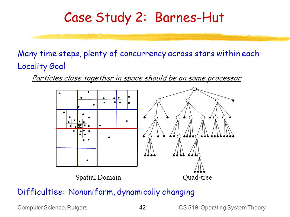 42 Computer Science, RutgersCS 519: Operating System Theory Case Study 2: Barnes-Hut Many time steps, plenty of concurrency across stars within each Locality Goal Particles close together in space should be on same processor Difficulties: Nonuniform, dynamically changing Spatial DomainQuad-tree