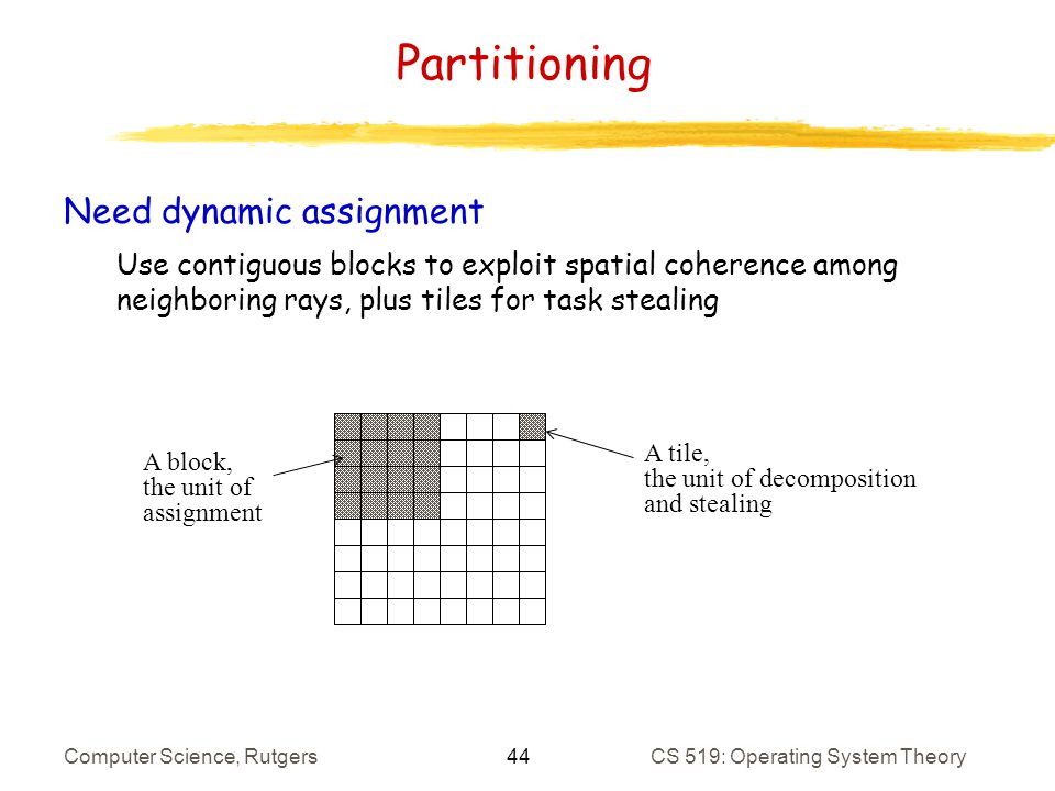 44 Computer Science, RutgersCS 519: Operating System Theory Partitioning Need dynamic assignment Use contiguous blocks to exploit spatial coherence among neighboring rays, plus tiles for task stealing A block, the unit of assignment A tile, the unit of decomposition and stealing