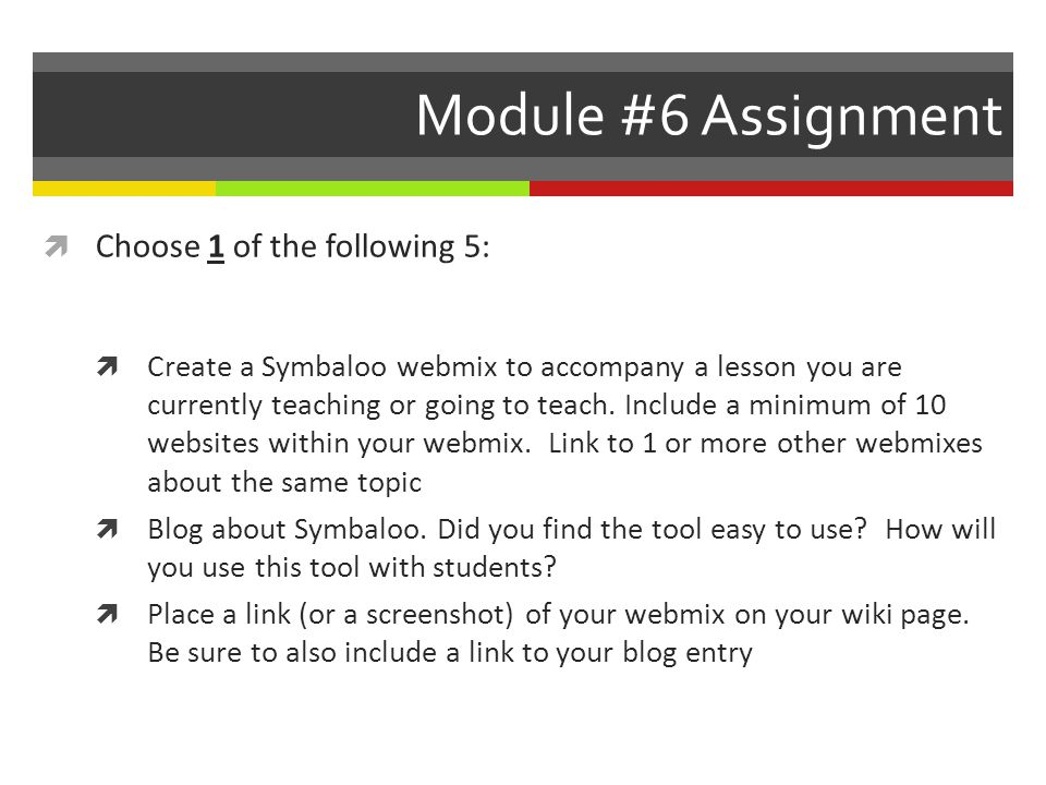 Module #6 Assignment Choose 1 of the following 5: Create a Symbaloo webmix to accompany a lesson you are currently teaching or going to teach.