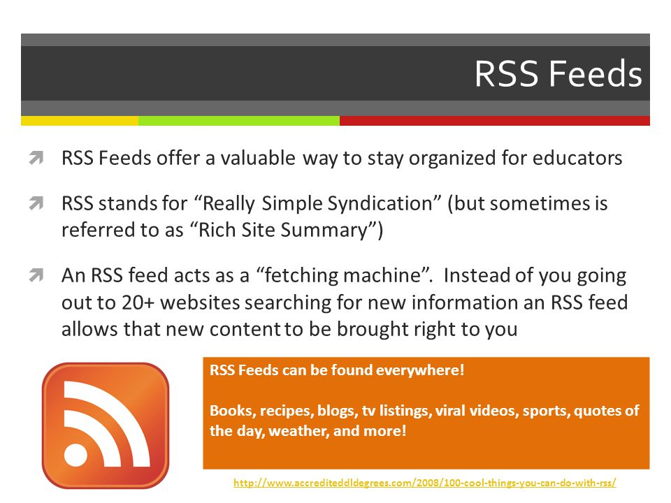 RSS Feeds RSS Feeds offer a valuable way to stay organized for educators RSS stands for Really Simple Syndication (but sometimes is referred to as Rich Site Summary) An RSS feed acts as a fetching machine.