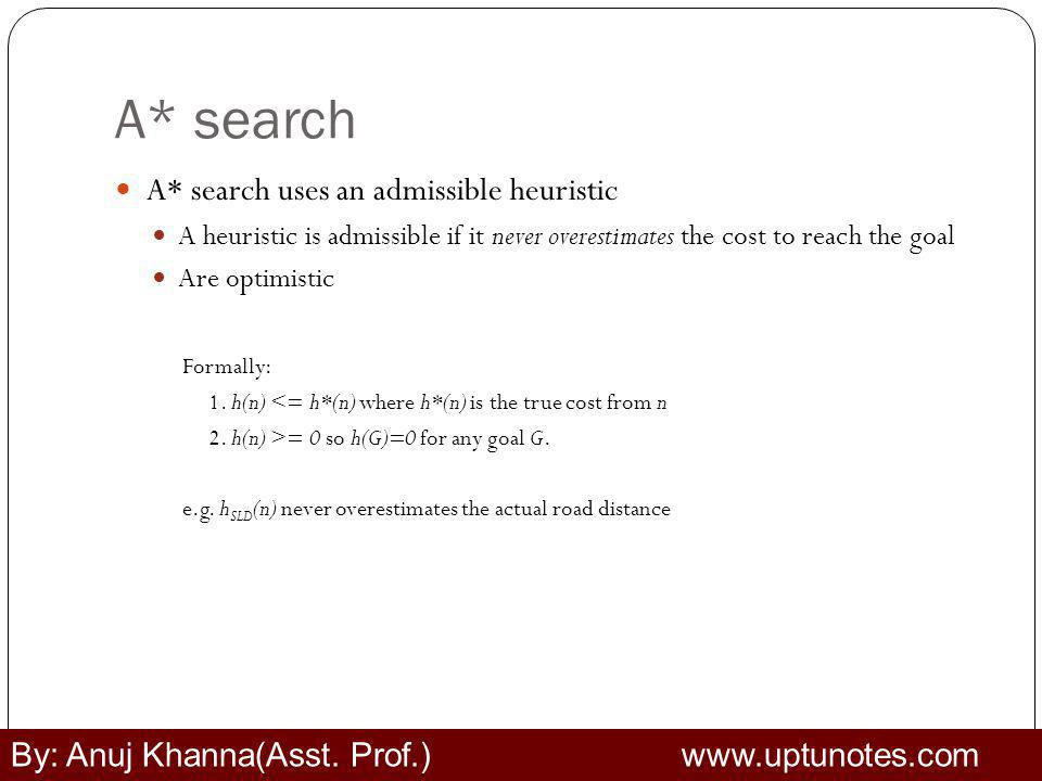 A* search A* search uses an admissible heuristic A heuristic is admissible if it never overestimates the cost to reach the goal Are optimistic Formally: 1.