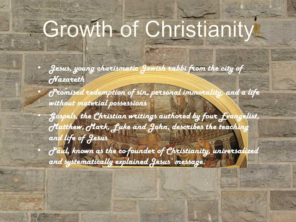 Growth of Christianity Jesus, young charismatic Jewish rabbi from the city of Nazareth Promised redemption of sin, personal immorality, and a life without material possessions Gospels, the Christian writings authored by four Evangelist, Matthew, Mark, Luke and John, describes the teaching and life of Jesus Paul, known as the co-founder of Christianity, universalized and systematically explained Jesus message.