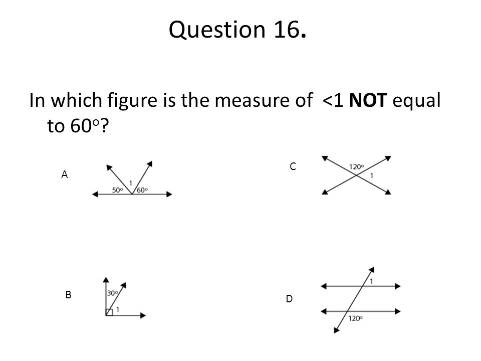 Question 16. In which figure is the measure of <1 NOT equal to 60 o ?. B... A B D C