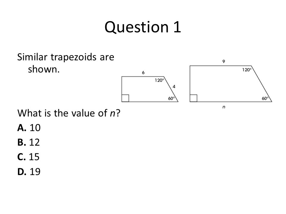 Question 1 Similar trapezoids are shown. What is the value of n? A. 10 B. 12 C. 15 D. 19