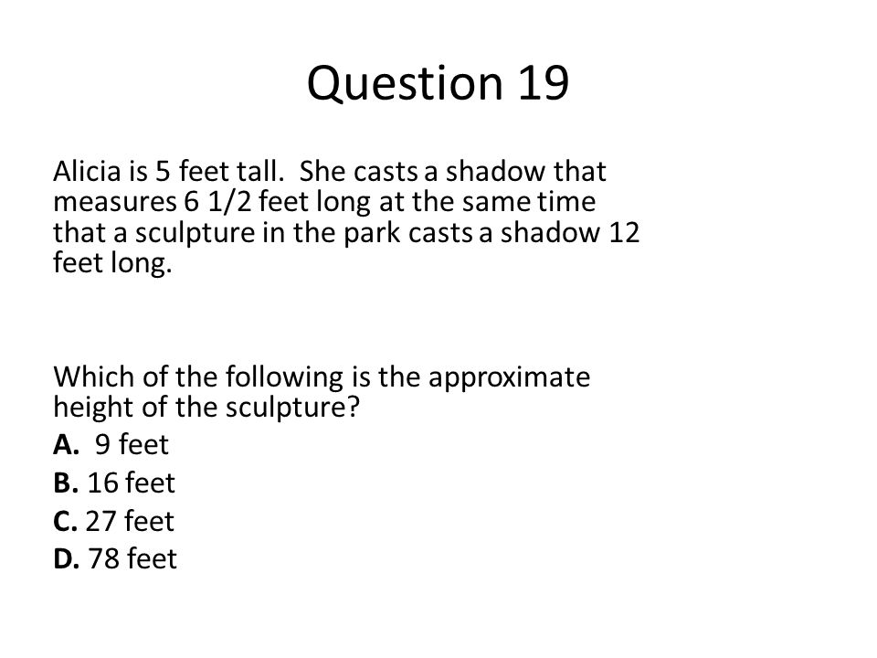 Question 19 Alicia is 5 feet tall. She casts a shadow that measures 6 1/2 feet long at the same time that a sculpture in the park casts a shadow 12 fe