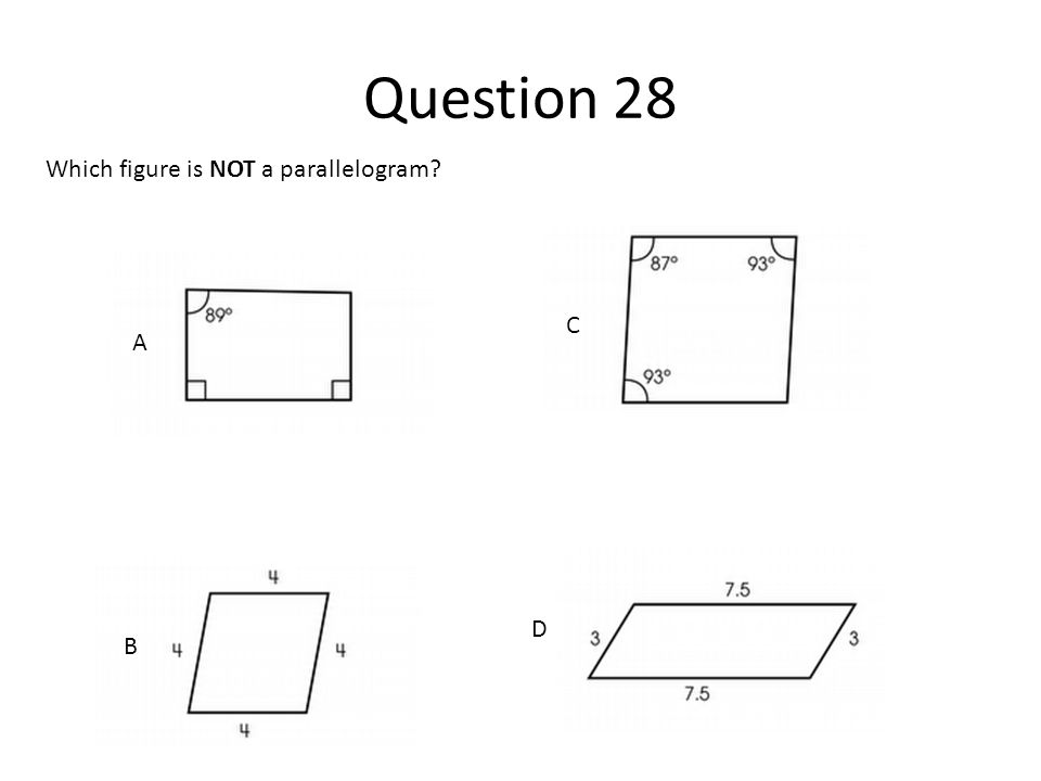 Question 28 Which figure is NOT a parallelogram? A B C D