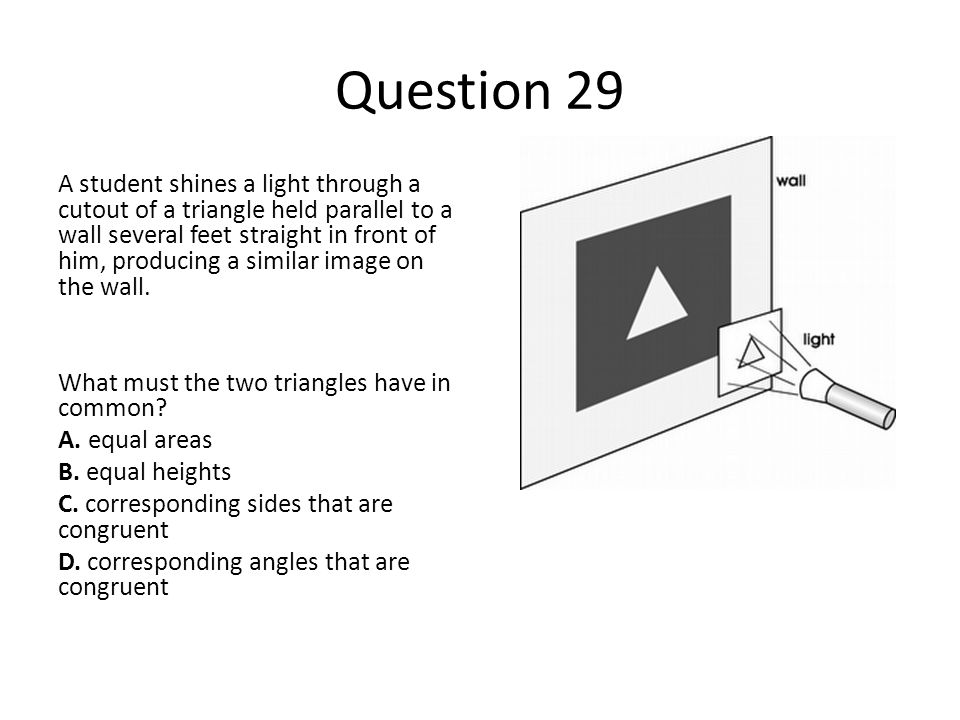 Question 29 A student shines a light through a cutout of a triangle held parallel to a wall several feet straight in front of him, producing a similar