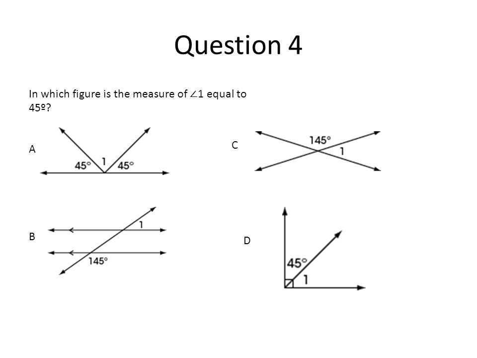 Question 4 In which figure is the measure of 1 equal to 45º? D. A B C D