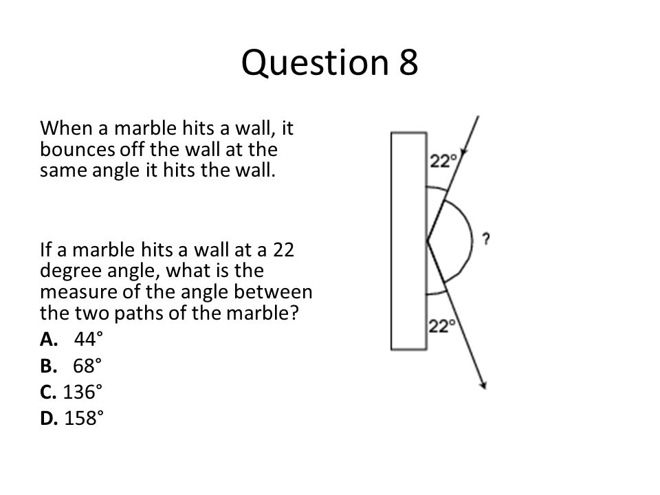 Question 8 When a marble hits a wall, it bounces off the wall at the same angle it hits the wall. If a marble hits a wall at a 22 degree angle, what i