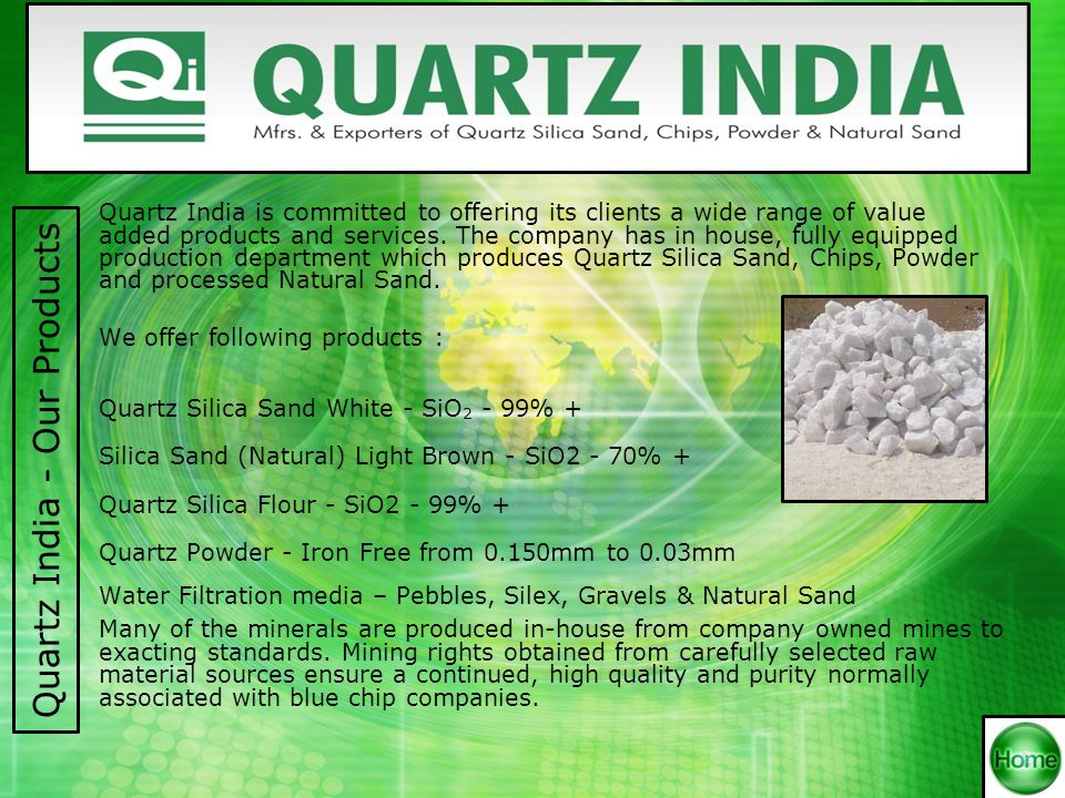 Our Products apply in the following sectors : Sodium Silicate Industries Glass Industries Rubber & Polymer Industries Paints Industries Oil Drilling Ramming Mass Steel, M/S, Shining Industries Casting of M/s & Steel Alloys Industries Sand Blasting Grinding Industries Filtration Media Filler used as Anti corrosion Road Marking Paint Industries Construction Chemical Industries Used as filler in Pooja Dhoop Tiles Industries Used as filler in Asbestos G.R.C & G.R.P Industries Quartz India - Applications