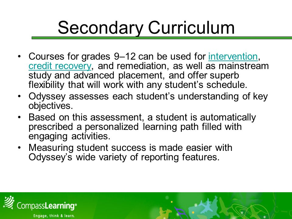 Secondary Curriculum Courses for grades 9–12 can be used for intervention, credit recovery, and remediation, as well as mainstream study and advanced placement, and offer superb flexibility that will work with any students schedule.intervention credit recovery Odyssey assesses each students understanding of key objectives.