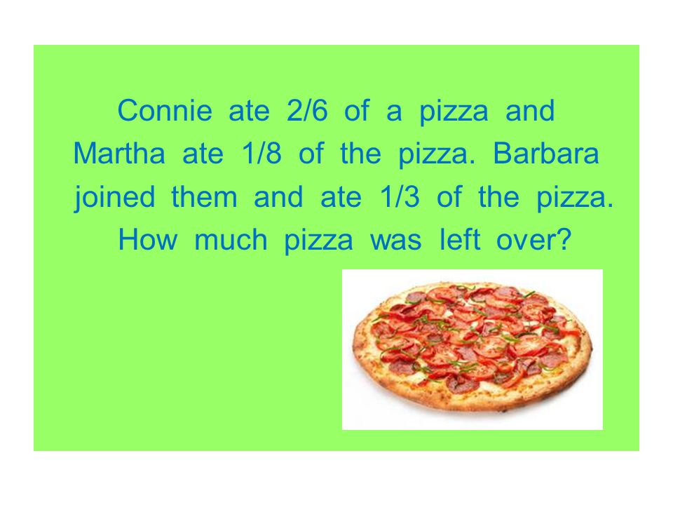 Connie ate 2/6 of a pizza and Martha ate 1/8 of the pizza. Barbara joined them and ate 1/3 of the pizza. How much pizza was left over?