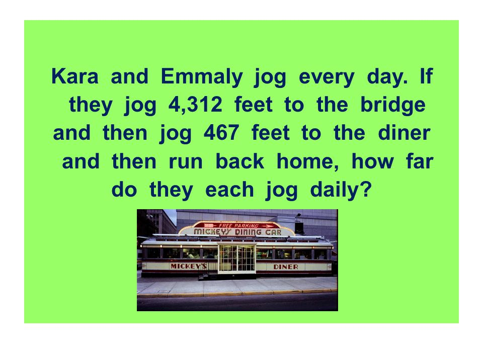 Kara and Emmaly jog every day. If they jog 4,312 feet to the bridge and then jog 467 feet to the diner and then run back home, how far do they each jo