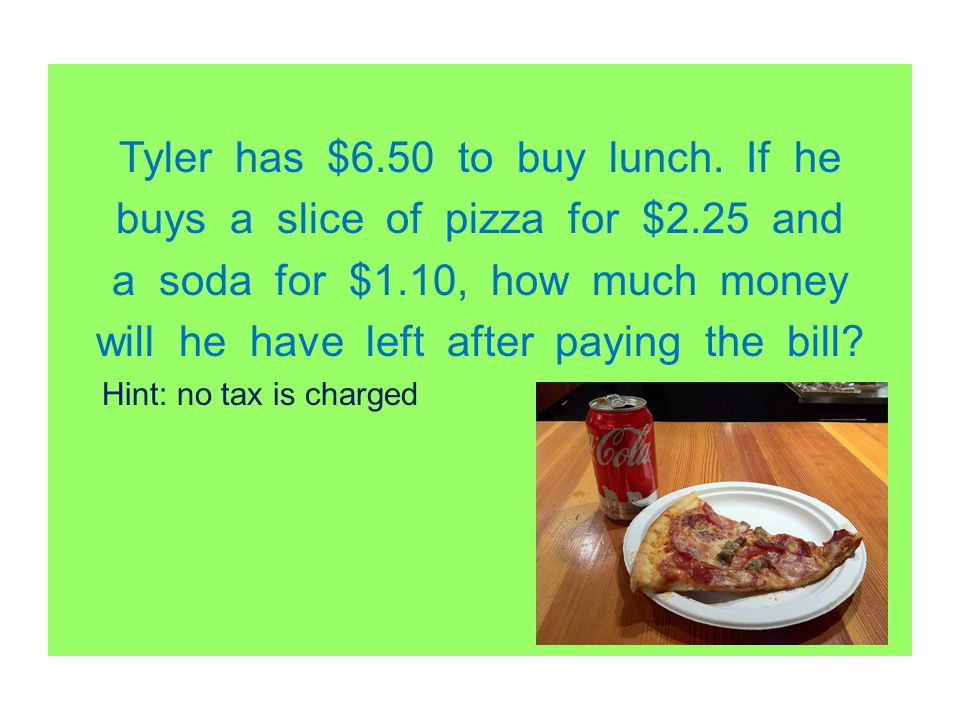 Tyler has $6.50 to buy lunch. If he buys a slice of pizza for $2.25 and a soda for $1.10, how much money will he have left after paying the bill? Hint