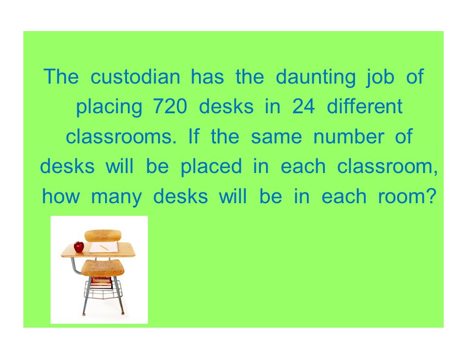 The custodian has the daunting job of placing 720 desks in 24 different classrooms. If the same number of desks will be placed in each classroom, how