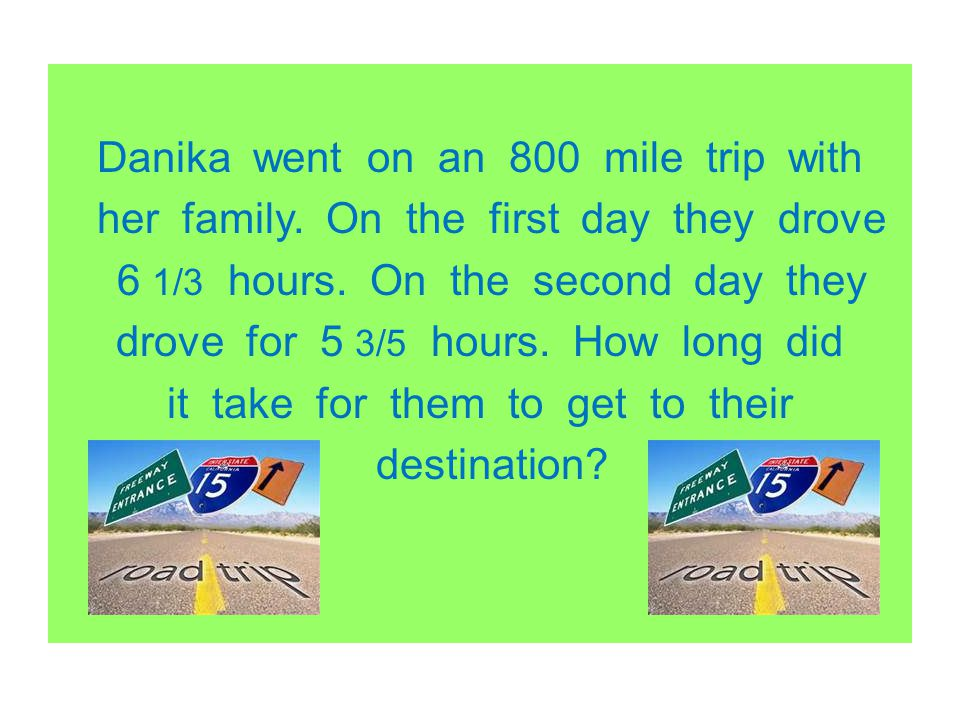 Danika went on an 800 mile trip with her family. On the first day they drove 6 1/3 hours. On the second day they drove for 5 3/5 hours. How long did i