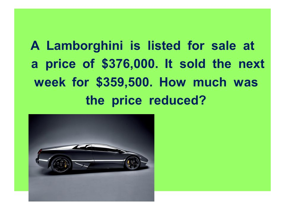 A Lamborghini is listed for sale at a price of $376,000. It sold the next week for $359,500. How much was the price reduced?