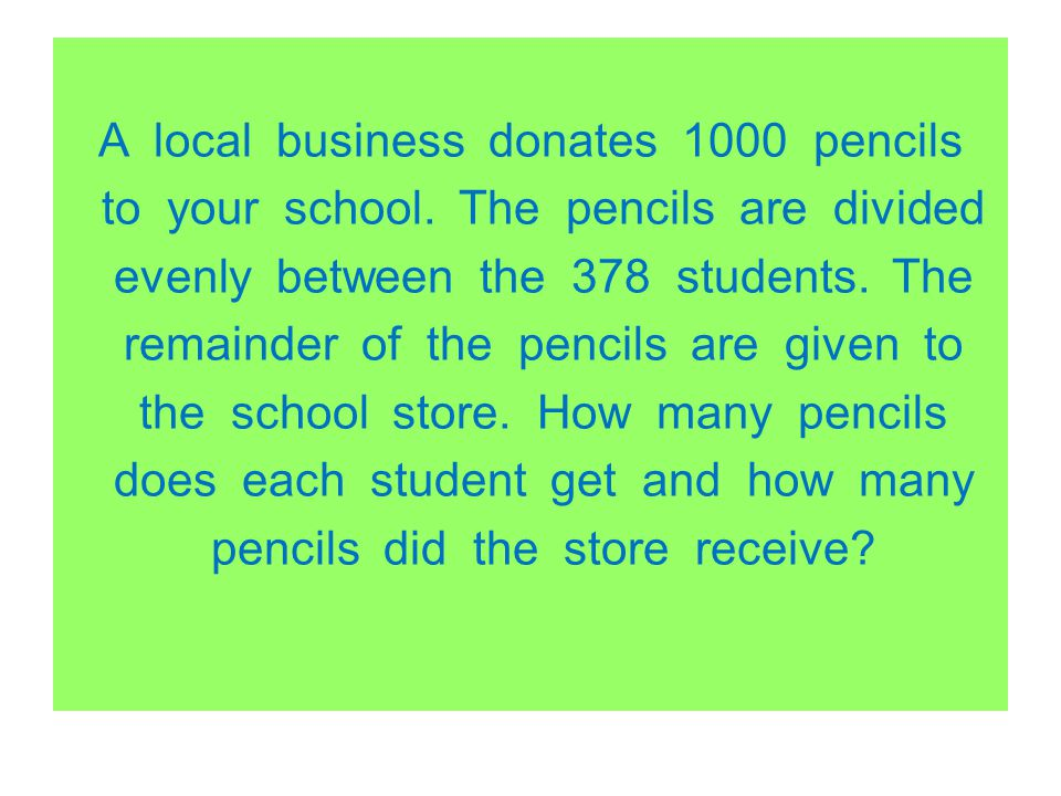 A local business donates 1000 pencils to your school. The pencils are divided evenly between the 378 students. The remainder of the pencils are given