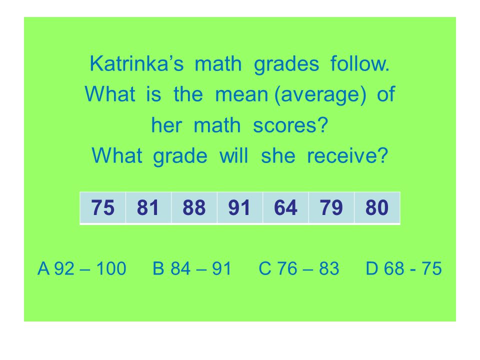Katrinkas math grades follow. What is the mean (average) of her math scores? What grade will she receive? A 92 – 100 B 84 – 91 C 76 – 83 D 68 - 75 758