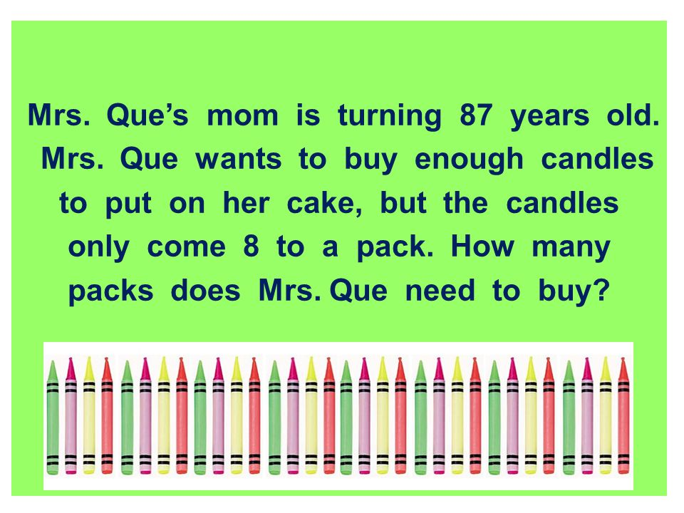 Mrs. Ques mom is turning 87 years old. Mrs. Que wants to buy enough candles to put on her cake, but the candles only come 8 to a pack. How many packs