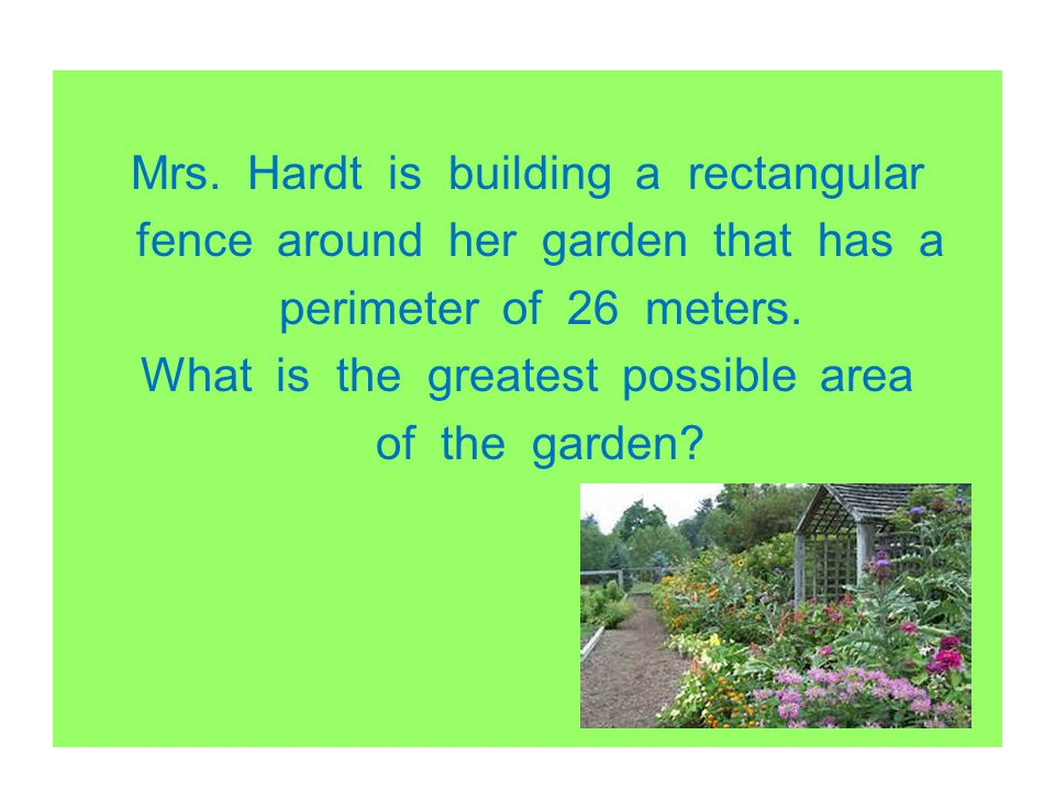 Mrs. Hardt is building a rectangular fence around her garden that has a perimeter of 26 meters. What is the greatest possible area of the garden?