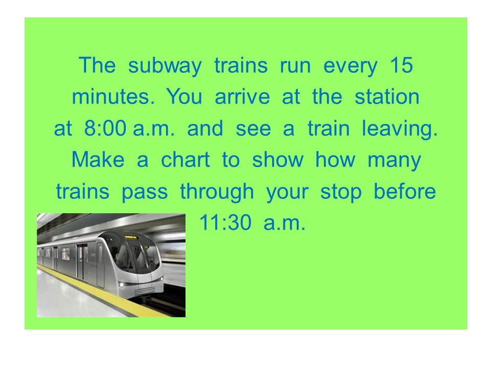 The subway trains run every 15 minutes. You arrive at the station at 8:00 a.m. and see a train leaving. Make a chart to show how many trains pass thro