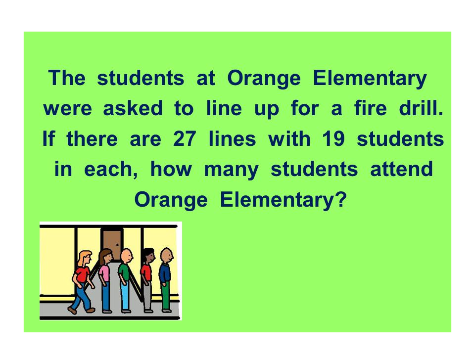 The students at Orange Elementary were asked to line up for a fire drill. If there are 27 lines with 19 students in each, how many students attend Ora