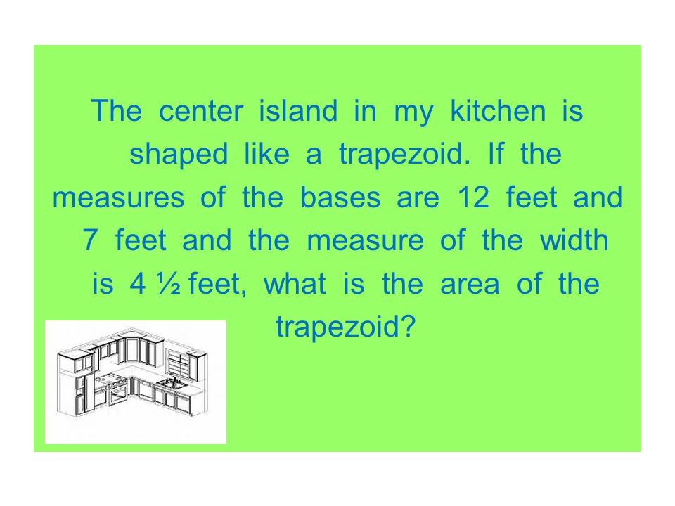 The center island in my kitchen is shaped like a trapezoid. If the measures of the bases are 12 feet and 7 feet and the measure of the width is 4 ½ fe