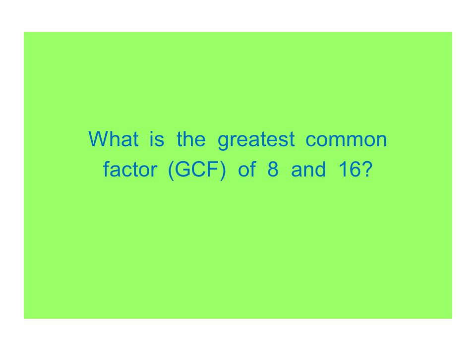 What is the greatest common factor (GCF) of 8 and 16?