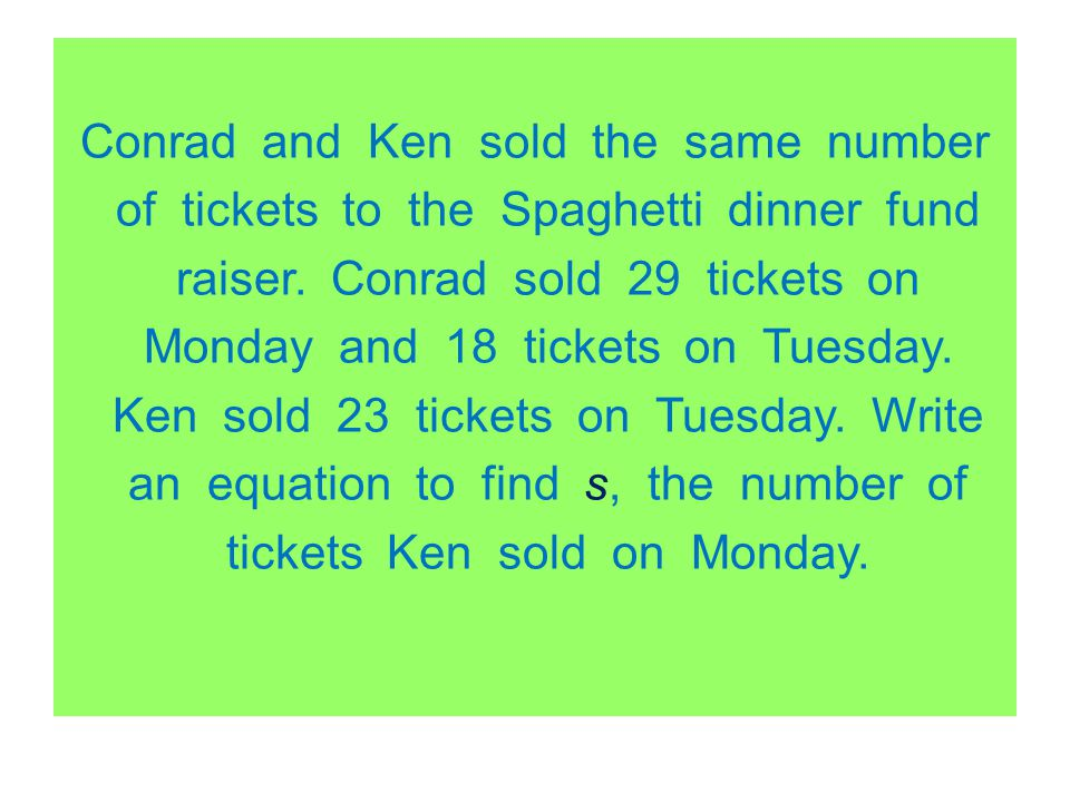 Conrad and Ken sold the same number of tickets to the Spaghetti dinner fund raiser. Conrad sold 29 tickets on Monday and 18 tickets on Tuesday. Ken so