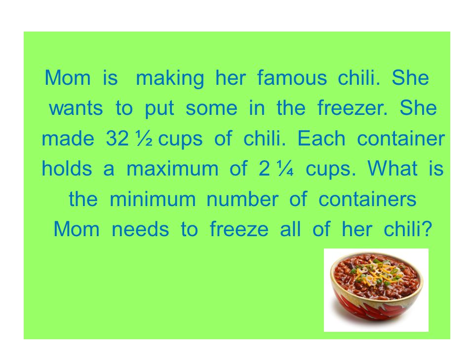 Mom is making her famous chili. She wants to put some in the freezer. She made 32 ½ cups of chili. Each container holds a maximum of 2 ¼ cups. What is