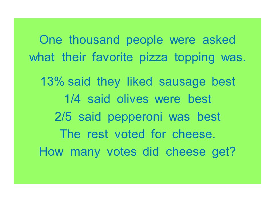 One thousand people were asked what their favorite pizza topping was. 13% said they liked sausage best 1/4 said olives were best 2/5 said pepperoni wa