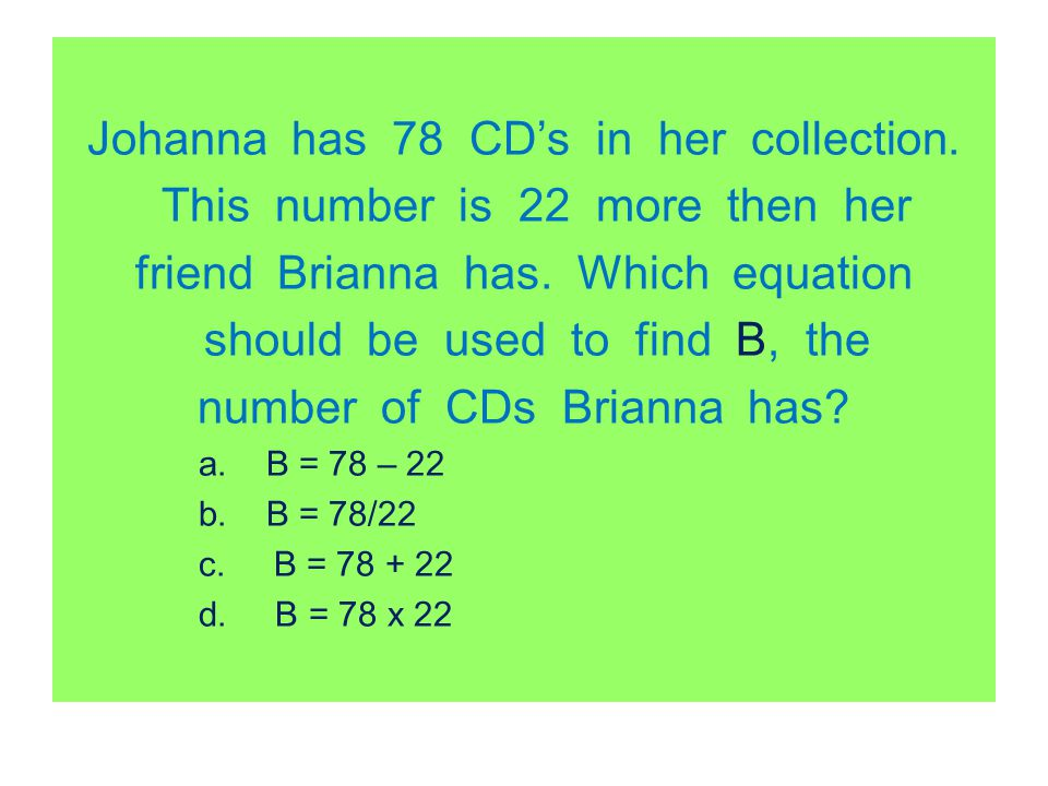 Johanna has 78 CDs in her collection. This number is 22 more then her friend Brianna has. Which equation should be used to find B, the number of CDs B
