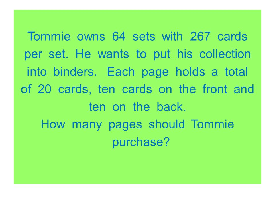 Tommie owns 64 sets with 267 cards per set. He wants to put his collection into binders. Each page holds a total of 20 cards, ten cards on the front a