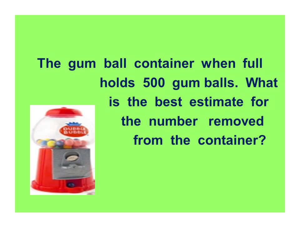 The gum ball container when full holds 500 gum balls. What is the best estimate for the number removed from the container?
