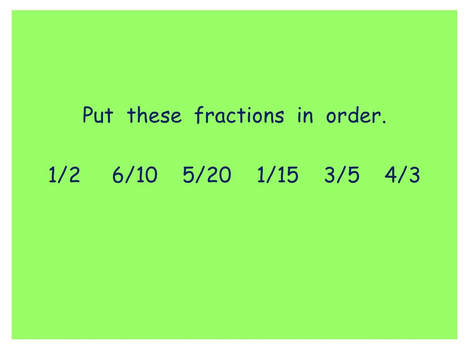 Put these fractions in order. 1/2 6/10 5/20 1/15 3/5 4/3