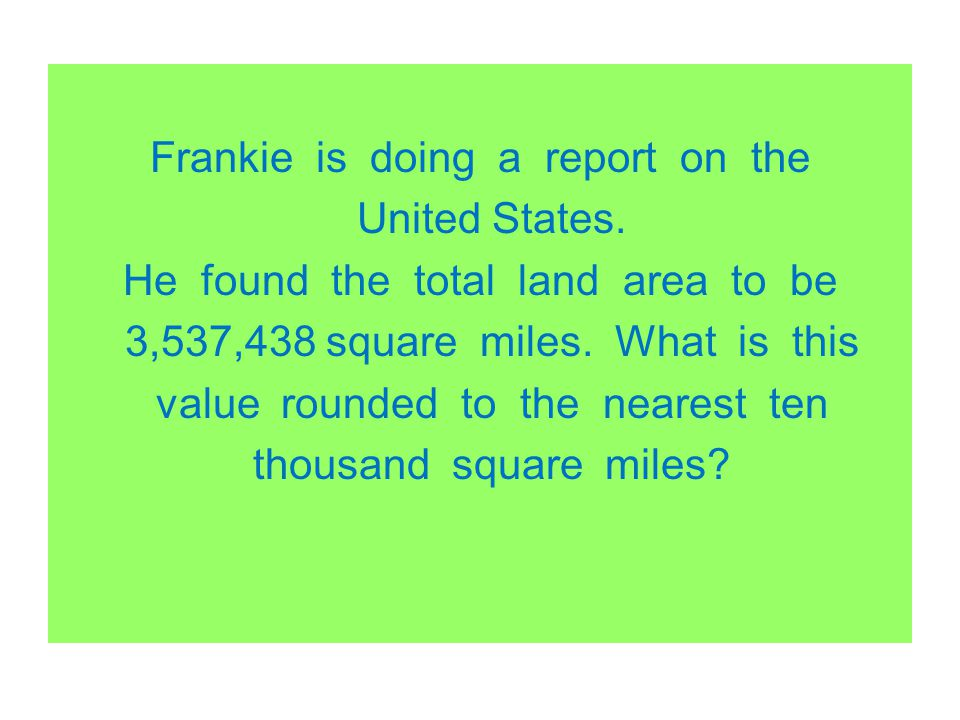 Frankie is doing a report on the United States. He found the total land area to be 3,537,438 square miles. What is this value rounded to the nearest t