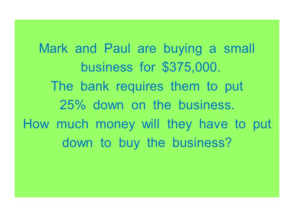 Mark and Paul are buying a small business for $375,000. The bank requires them to put 25% down on the business. How much money will they have to put d