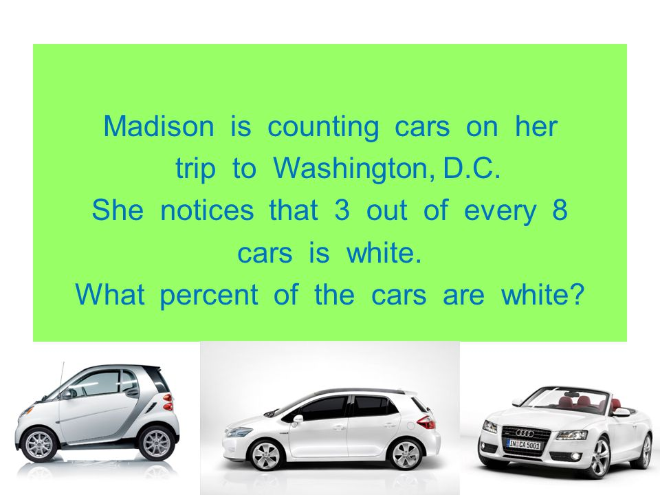 Madison is counting cars on her trip to Washington, D.C. She notices that 3 out of every 8 cars is white. What percent of the cars are white?