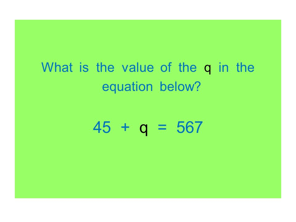 What is the value of the q in the equation below? 45 + q = 567