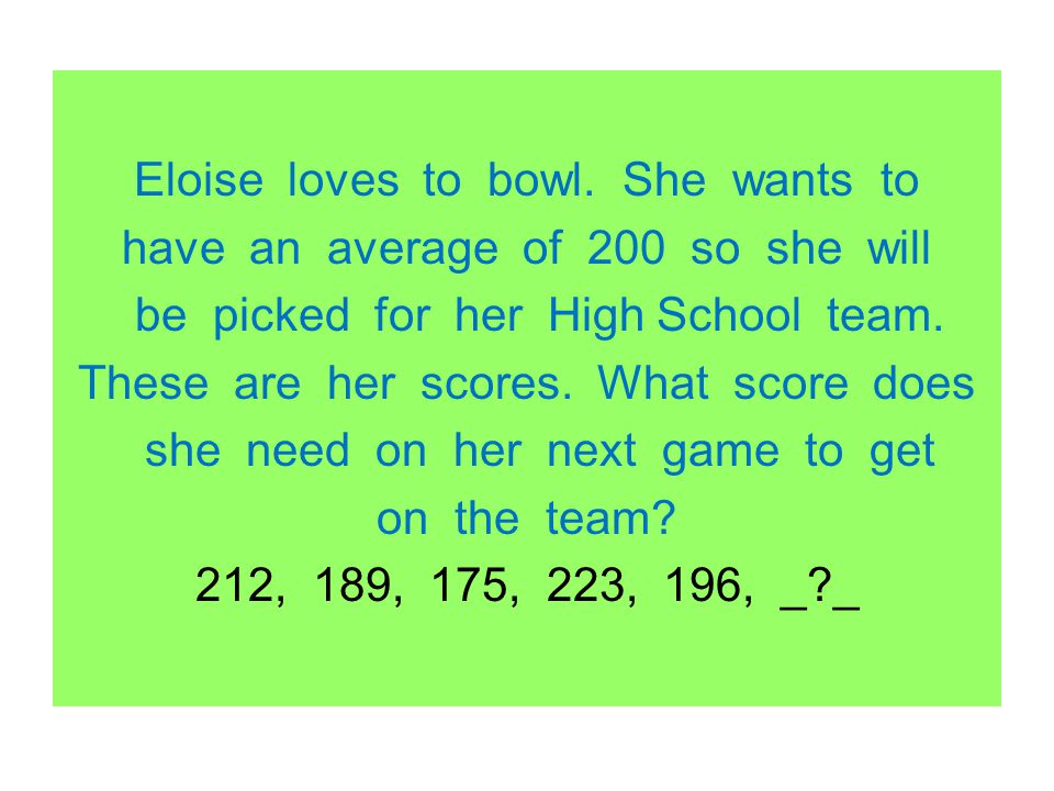 Eloise loves to bowl. She wants to have an average of 200 so she will be picked for her High School team. These are her scores. What score does she ne