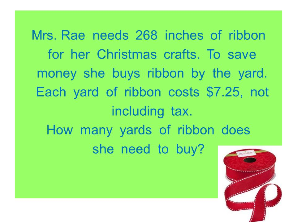 Mrs. Rae needs 268 inches of ribbon for her Christmas crafts. To save money she buys ribbon by the yard. Each yard of ribbon costs $7.25, not includin