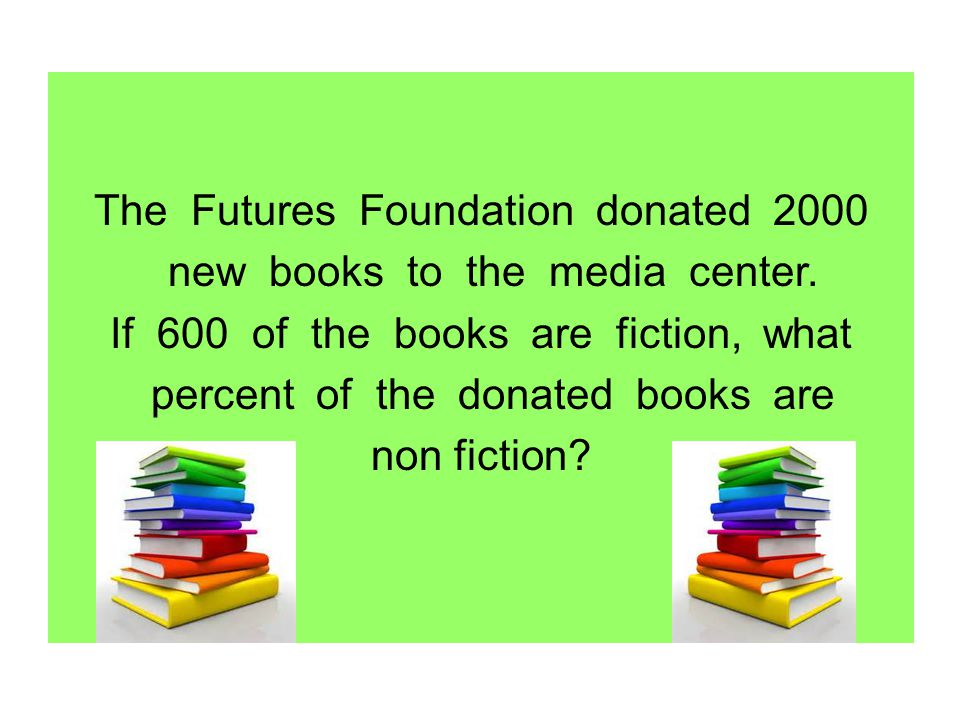 The Futures Foundation donated 2000 new books to the media center. If 600 of the books are fiction, what percent of the donated books are non fiction?
