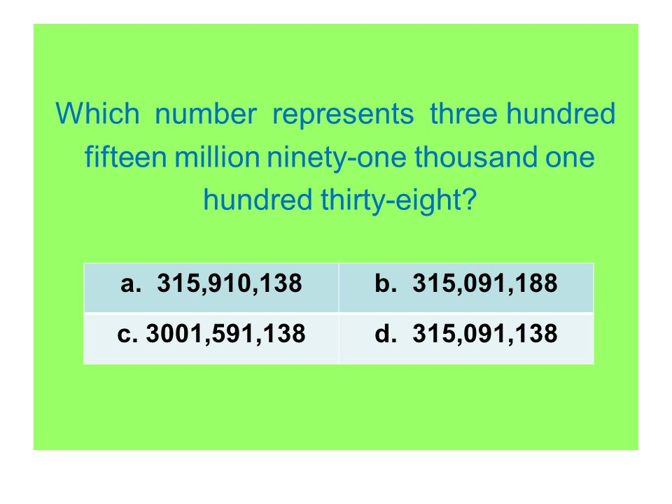 Which number represents three hundred fifteen million ninety-one thousand one hundred thirty-eight? a. 315,910,138b. 315,091,188 c. 3001,591,138d. 315