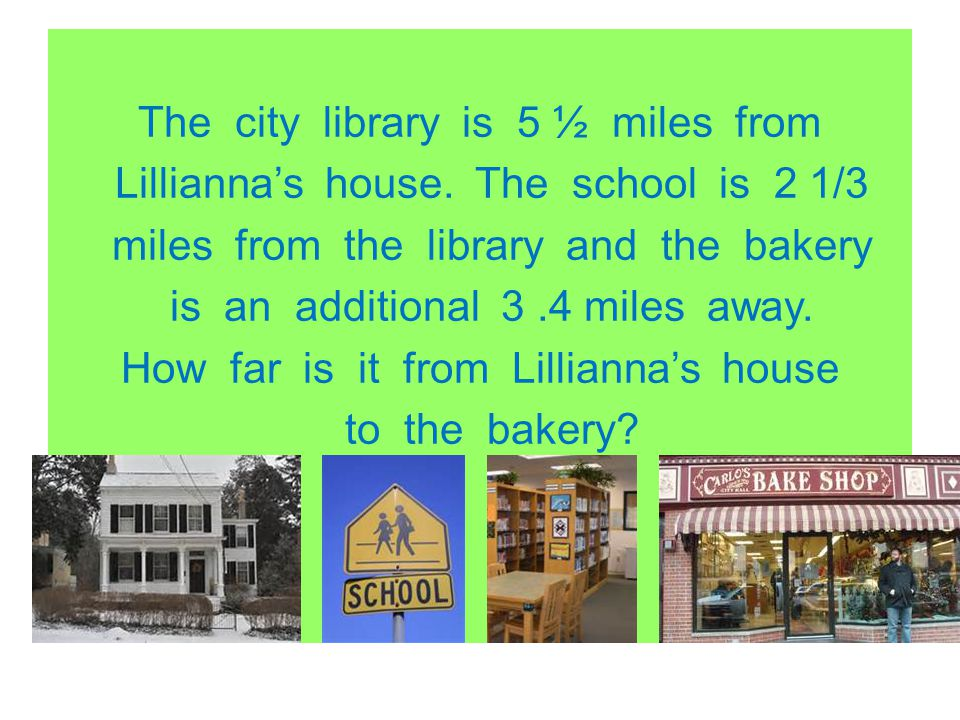 The city library is 5 ½ miles from Lilliannas house. The school is 2 1/3 miles from the library and the bakery is an additional 3.4 miles away. How fa